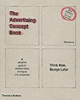 The Advertising Concept Book: Think Now, Design Later. Pete Barry