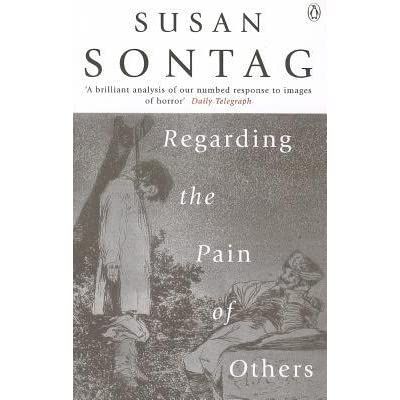 regarding the pain of others thesis Regarding the pain of others (2003) was susan sontag's last published book before her death in 2004 it is a follow-up to her classic collection of essays on photography, published 26 years earlier (and recently released in russian as part of the garage publishing program in collaboration with ad marginem press.