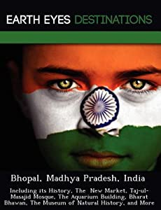 Bhopal, Madhya Pradesh, India: Including Its History, the New Market, Taj-UL-Masajid Mosque, the Aquarium Building, Bharat Bhawan, the Museum of Natural History, and More