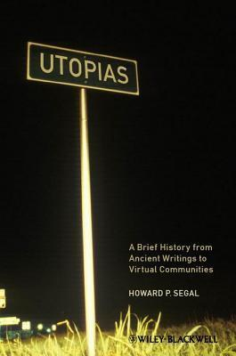 Utopias: A Brief History from Ancient Writings to Virtual Communities  by  Howard P. Segal