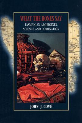 What the Bones Say Tasmanian Aborigines, Science, and Domination (Tasmanian Aborigines, Science & Domination)