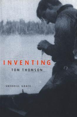 Inventing Tom Thomson: From Biographical Fictions to Fictional Autobiographies and Reproductions  by  Sherrill Grace
