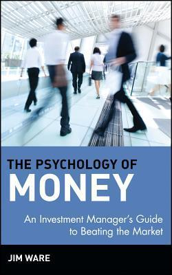 The Psychology of Money - An Investment Manager's Guide to Beating the Market