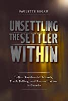 Unsettling the Settler Within: Indian Residential Schools, Truth Telling, and Reconciliation in Canada