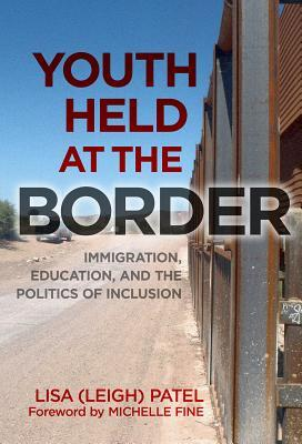Youth Held at the Border: Immigration, Education, and the Politics of Inclusion