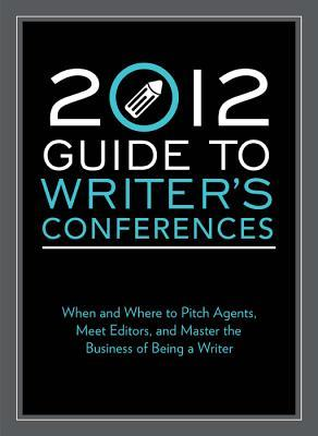 2012 Guide to Writer's Conferences: When and Where to Pitch Agents, Meet Editors, and Master the Business of Being a Writer