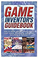 Game Inventor's Guidebook: How to Invent and Sell Board Games, Card Games, Role-Player Games, and Everything in Between!