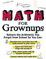 Math for Grownups: Re-Learn the Arithmetic you Forgot from School so you can calculate how much that raise will really amount to, Figure out if that new fridge will actually fit,  help a third grader with his fraction homework, and convert calories int...