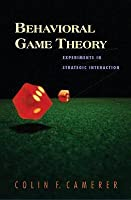 Behavioral Game Theory: Experiments in Strategic Interaction: Experiments in Strategic Interaction