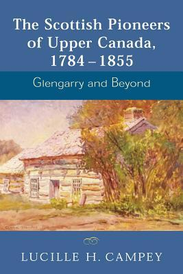 Glengarry and Beyond The Scottish Pioneers of Upper Canada 1784-1855