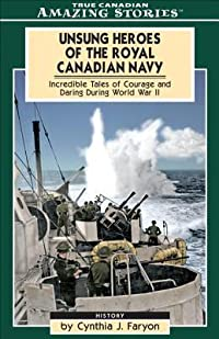 Unsung Heroes of the Royal Canadian Navy: Incredible Tales of Courage and Daring During World War II