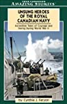 Unsung Heroes of the Royal Canadian Navy by Cynthia J. Faryon