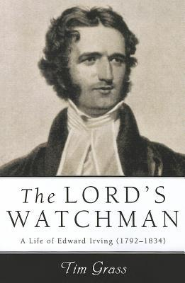 The Lord's Watchman: A Life of Edward Irving (1792-1834) Tim Grass