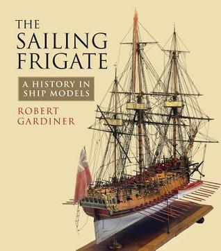 The Sailing Frigate  A History in Ship Models