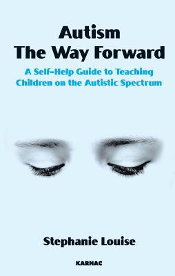 Autism, the Way Forward: A Self-Help Guide to Teaching Children on the Autistic Spectrum: A Self-Help Guide to Teaching Children on the Autistic Spectrum