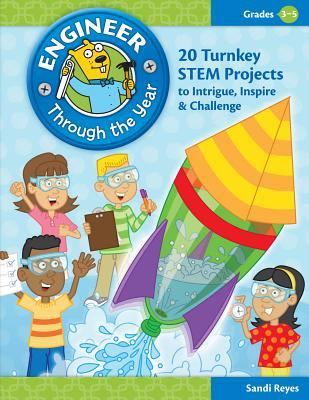 Engineer Through the Year, Grades 3-5: 20 Turnkey STEM Projects to Intrigue, Inspire & Challenge Sandi Reyes