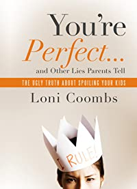 You're Perfect ... and Other Lies Parents Tell: The Ugly Truth about Spoiling Your Kids