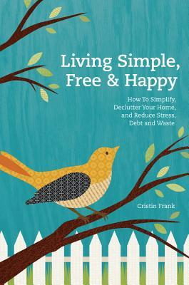Living Simple, Free & Happy: How to Simplify, Declutter Your Home, and Reduce Stress, Debt, and Waste