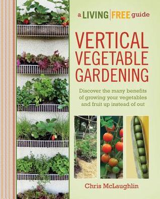 Vertical Vegetable Gardening by Chris  McLaughlin