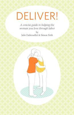 Deliver! A Concise Guide to Helping the Woman You Love Throug... by Julie Dubrouillet