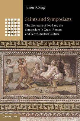 Saints and Symposiasts The Literature of Food and the Symposium in Greco-Roman and Early Christian Culture