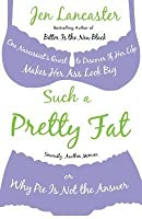Such a Pretty Fat: One Narcissist's Quest to Discover If Her Life Makes Her Ass Look Big, or Why Pie Is Not the Answer