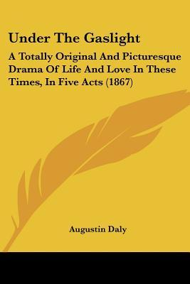 Under The Gaslight A Totally Original And Picturesque Drama Of Life And Love In These Times In Five Acts By Augustin Daly
