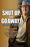Maybe I Should Just Shut Up and Go Away!: The Last No-Holds-Barred Literary Gasp--Part Memoir and Part Commentary--Of a 42-Year Veteran Talk Radio (A)Right-Wing Nut Job or (B)Libertarian Icon