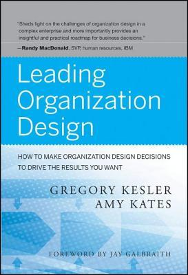 Leading Organization Design How To Make Organization Design Decisions To Drive The Results You Want By Gregory Kesler
