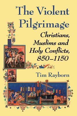 The Violent Pilgrimage Christians, Muslims and Holy Conflicts, 850-1150