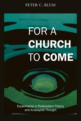 For a Church to Come: Experiments in Postmodern Theory and Anabaptist Thought