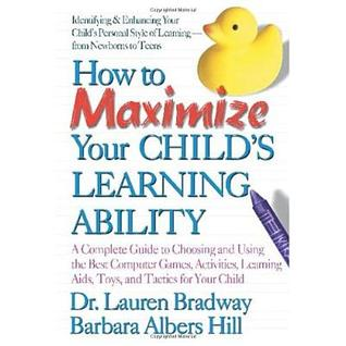 How to Maximize Your Child's Learning Ability: A Complete Guide to Choosing and Using the Best Computer Games, Activities, Learning AIDS, Toys, and Tactics for Your Child