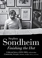 Finishing the Hat: The Collected Lyrics of Stephen Sondheim (Volume 1) with attendant comments, principles, heresies, grudges, whines and anecdotes