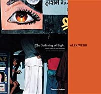 The Suffering of Light: Thirty Years of Photographs by Alex Webb. Alex Webb, Geoff Dyer