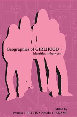 Geographies of Girlhood: Identities In-Between (Inquiry and Pedagogy Across Diverse Contexts): Identities In-Between (Inquiry and Pedagogy Across Diverse Contexts)