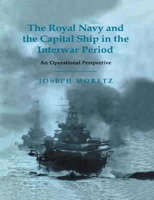 The Royal Navy and the Capital Ship in the Interwar Period - Joseph Moretz