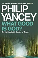 What Good Is God?: On the Road with Stories of Grace. Philip Yancey