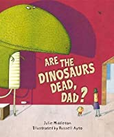 Are the Dinosaurs Dead, Dad?. Julie Middleton
