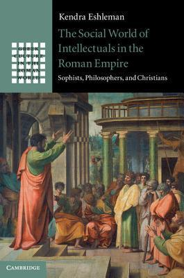 The Social World of Intellectuals in the Roman Empire Sophists, Philosophers, and Christians