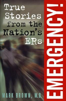 Emergency!: True Stories From The Nation's ERs by Mark Brown