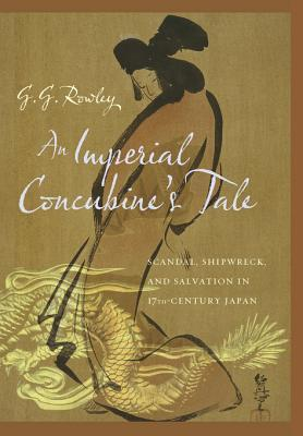 An Imperial Concubine's Tale Scandal, Shipwreck, and Salvation in Seventeenth-Century Japan