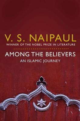 Among the Believers : An Islamic Journey by V S  Naipaul