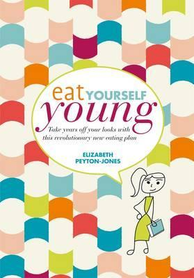Eat Yourself Young: Take Years Off Your Looks with This Revolutionary New Eating Plan. Elizabeth Peyton-Jones