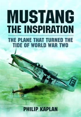 Mustang the Inspiration The Plane That Turned the Tide in World War Two