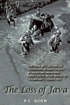 The Loss of Java: The Final Battles for the Possession of Java Fought by Allied Air, Naval and Land Forces in the Period of 18 February - 7 March 1942