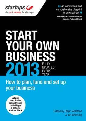 Start Your Own Business 2013: The Most Realistic and Up-To-Date Guide to Starting a Business