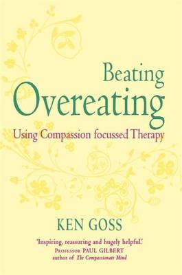 The Compassionate Mind Approach to Beating Overeating by Ken Goss