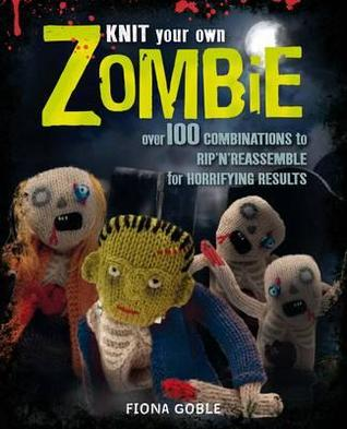 Knit Your Own Zombie: Over 100 Combinations to Rip 'n' Reassemble for Horrifying Results. Fiona Goble