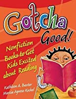 Gotcha Good!: Nonfiction Books to Get Kids Excited about Reading