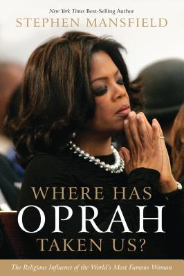 Where Has Oprah Taken Us The Religious Influence of the World's Most Famous Woman by Stephen Mansfield